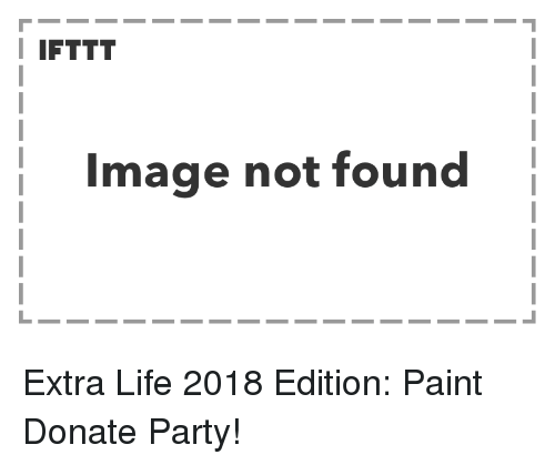 Life, Party, and Image: I IFTTT  Image not found Extra Life 2018 Edition: Paint  Donate Party!