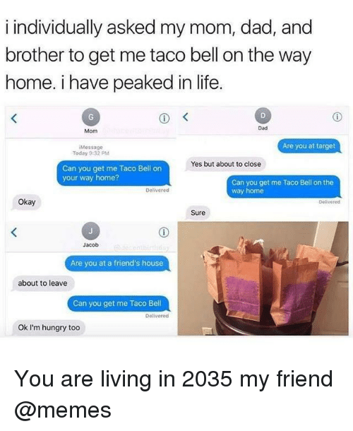 You Get Me: i individually asked my mom, dad, and  brother to get me taco bell on the way  home. i have peaked in life  Dad  Mom  Are you at target  Message  Today 9:32 PM  Yes but about to close  Can you get me Taco Bell on  your way home?  Can you get me Taco Bell on the  way home  Delivered  Okay  Delivered  Sure  Jacob  Are you at a friend's house  about to leave  Can you get me Taco Bell  Delivered  Ok I'm hungry too You are living in 2035 my friend @memes