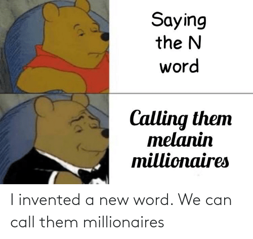 millionaires: I invented a new word. We can call them millionaires