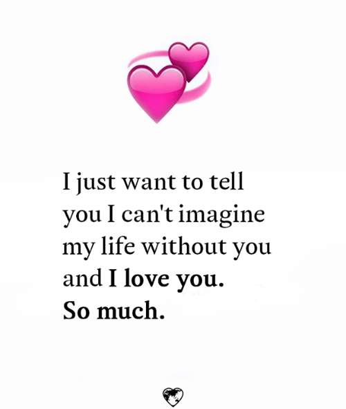 Life, Love, and Memes: I iust want to tell  you I can't imagine  my life without you  and I love you.  So much.