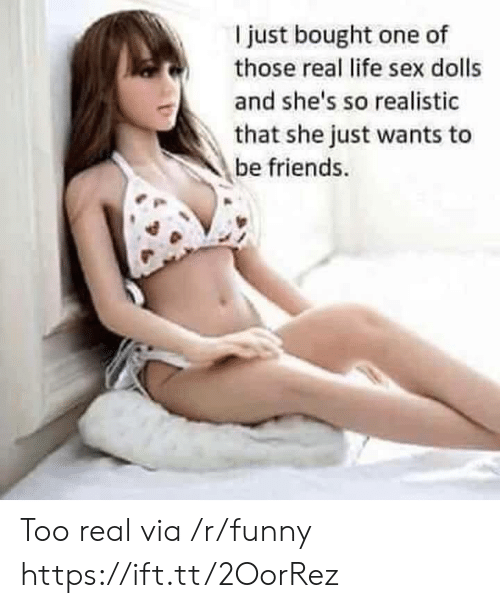 Friends, Funny, and Life: I just bought one of  those real life sex dolls  and she's so realistic  that she just wants to  be friends Too real via /r/funny https://ift.tt/2OorRez