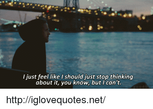 Http, Net, and You: I just feel like I should just stop thinking  about it, you know, but I can't. http://iglovequotes.net/