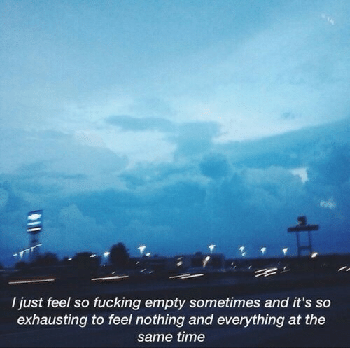 exhausting: I just feel so fucking empty sometimes and it's so  exhausting to feel nothing and everything at the  same time