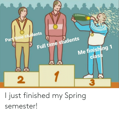 just: I just finished my Spring semester!
