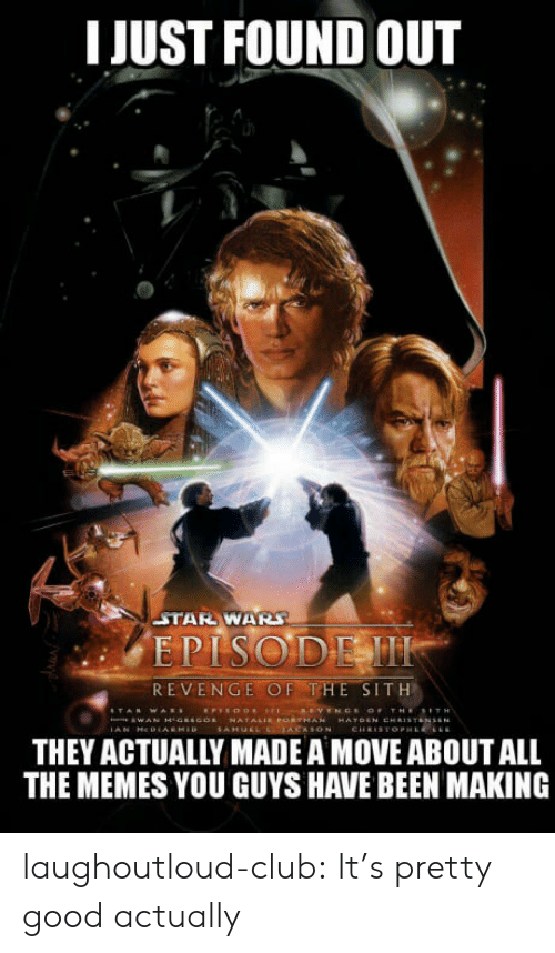 revenge of the sith: I JUST FOUND OUT  STAR WAR  EPISODEM  REVENGE OF THE SITH  THEY ACTUALLY MADE A MOVE ABOUT ALL  THE MEMES YOU GUYS HAVE BEEN MAKING laughoutloud-club:  It's pretty good actually