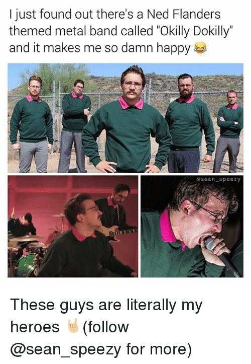 "Memes, Ned Flanders, and Happy: I just found out there's a Ned Flanders  themed metal band called ""Okilly Dokilly""  and it makes me so damn happy  asean speezy These guys are literally my heroes 🤘🏼(follow @sean_speezy for more)"