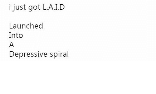 Got, Spiral, and Just: i just got L.A.I.D  Launched  Into  Depressive spiral