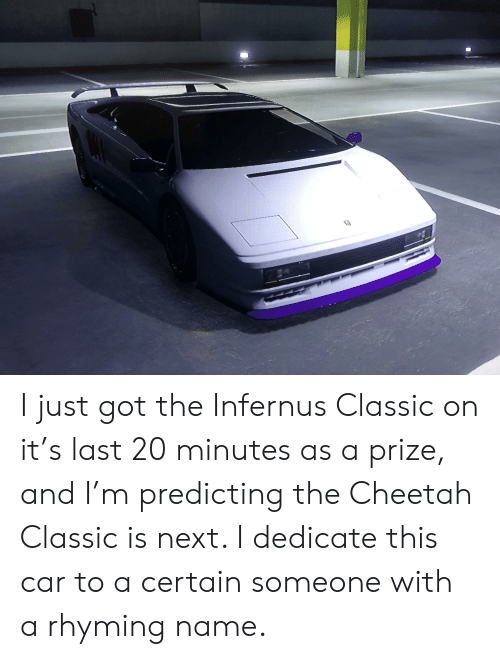 Cheetah, Got, and Car: I just got the Infernus Classic on it's last 20 minutes as a prize, and I'm predicting the Cheetah Classic is next. I dedicate this car to a certain someone with a rhyming name.