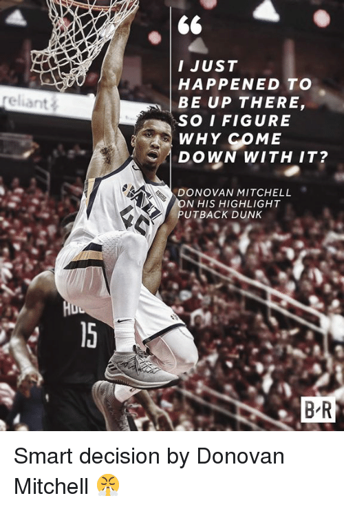 Dunk, Donovan, and Smart: I JUST  HAPPENED TO  BE UP THERE  SO IFIGURE  WHY COME  DOWN WITH IT?  reliant  DONOVAN MITCHELL  N HIS HIGHLIGHT  UTBACK DUNK  B R Smart decision by Donovan Mitchell 😤