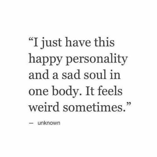 "Weird, Happy, and Sad: ""I just have this  happy personality  and a sad soul in  one body. It feels  weird sometimes.""  95  unknown"