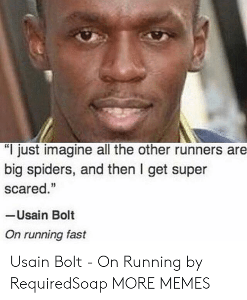 "Running Fast: ""I just imagine all the other runners are  big spiders, and then I get super  scared.""  -Usain Bolt  On running fast Usain Bolt - On Running by RequiredSoap MORE MEMES"
