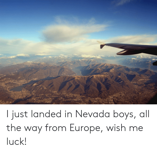 Europe, Luck, and All The: I just landed in Nevada boys, all the way from Europe, wish me luck!