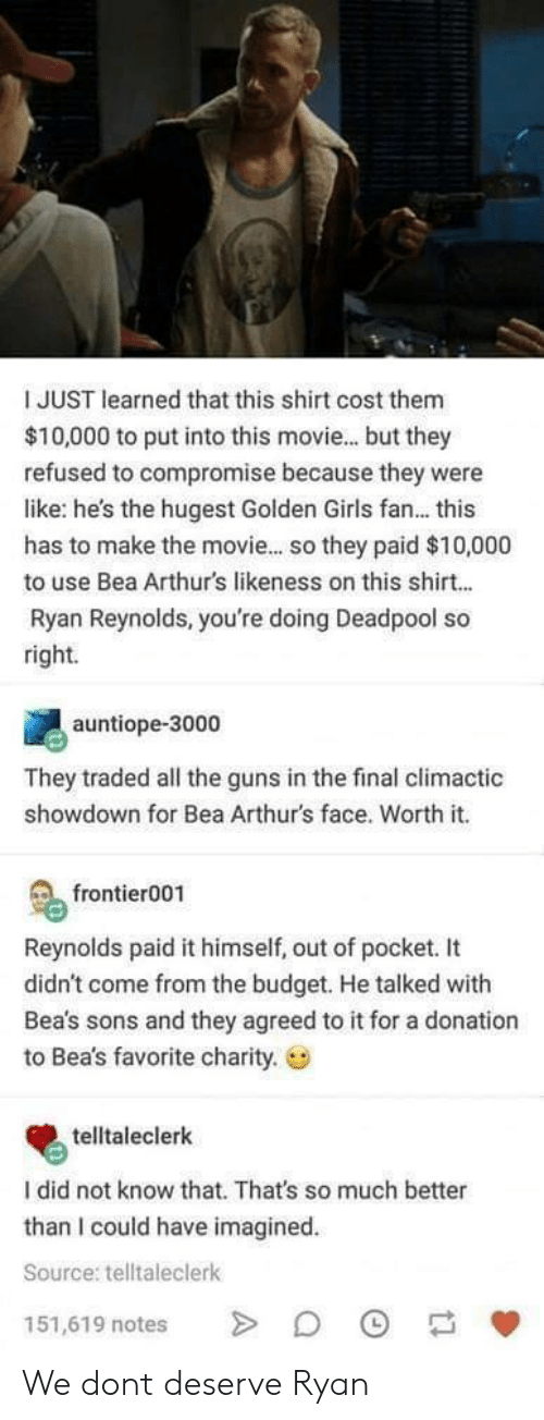 Deadpool: I JUST learned that this shirt cost them  $10,000 to put into this movie... but they  refused to compromise because they were  like: he's the hugest Golden Girls fan... this  has to make the movie... so they paid $10,000  to use Bea Arthurs likeness on this shirt...  Ryan Reynolds, you're doing Deadpool so  right.  auntiope-3000  They traded all the guns in the final climactic  showdown for Bea Arthur's face. Worth it.  frontier001  Reynolds paid it himself, out of pocket. It  didn't come from the budget. He talked with  Bea's sons and they agreed to it for a donation  to Bea's favorite charity.  telltaleclerk  I did not know that. That's so much better  than I could have imagined  Source: telltaleclerk  151,619 notes We dont deserve Ryan