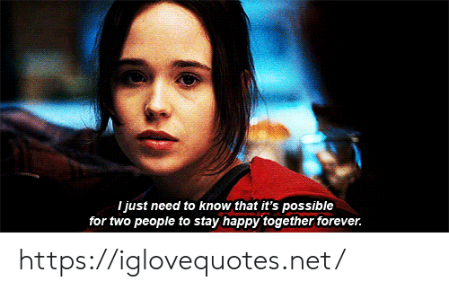 Know That: I just need to know that it's possible  for two people to stay happy together forever. https://iglovequotes.net/