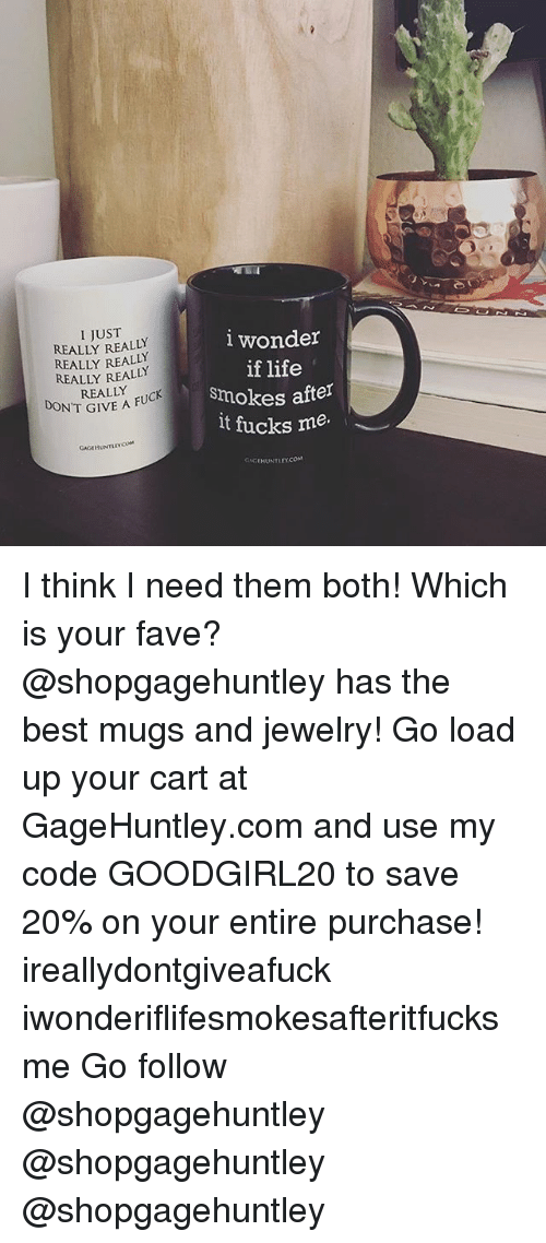 Life, Memes, and Best: I JUST  REALLY REALLY  REALLY REALLY  REALLY REALLY  REALLY  lwonder  if life  smokes after  lt fucks me.  DON'T GIVE A FU  IVE A FUCK  GAGIHUNTLEYCOM  AHUNTLEY.COM I think I need them both! Which is your fave? @shopgagehuntley has the best mugs and jewelry! Go load up your cart at GageHuntley.com and use my code GOODGIRL20 to save 20% on your entire purchase! ireallydontgiveafuck iwonderiflifesmokesafteritfucksme Go follow @shopgagehuntley @shopgagehuntley @shopgagehuntley