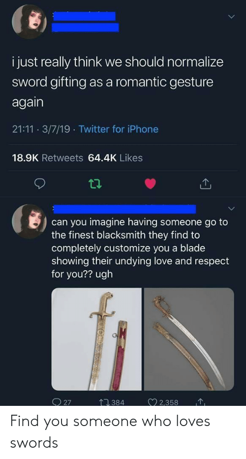 Blade, Iphone, and Love: i just really think we should normalize  sword gifting as a romantic gesture  again  21:11 3/7/19 Twitter for iPhone  18.9K Retweets 64.4K Likes  can you imagine having someone go to  the finest blacksmith they find to  completely customize you a blade  showing their undying love and respect  for you?? ugh  2358  O 27  384 Find you someone who loves swords