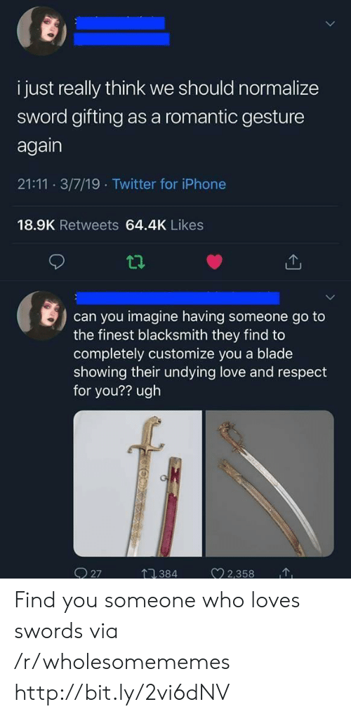 Blade, Iphone, and Love: i just really think we should normalize  sword gifting as a romantic gesture  again  21:11 3/7/19 Twitter for iPhone  18.9K Retweets 64.4K Likes  can you imagine having someone go to  the finest blacksmith they find to  completely customize you a blade  showing their undying love and respect  for you?? ugh  2358  O 27  384 Find you someone who loves swords via /r/wholesomememes http://bit.ly/2vi6dNV