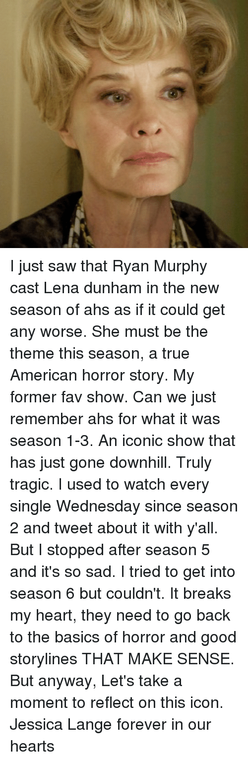 Season 6: I just saw that Ryan Murphy cast Lena dunham in the new season of ahs as if it could get any worse. She must be the theme this season, a true American horror story. My former fav show. Can we just remember ahs for what it was season 1-3. An iconic show that has just gone downhill. Truly tragic. I used to watch every single Wednesday since season 2 and tweet about it with y'all. But I stopped after season 5 and it's so sad. I tried to get into season 6 but couldn't. It breaks my heart, they need to go back to the basics of horror and good storylines THAT MAKE SENSE. But anyway, Let's take a moment to reflect on this icon. Jessica Lange forever in our hearts