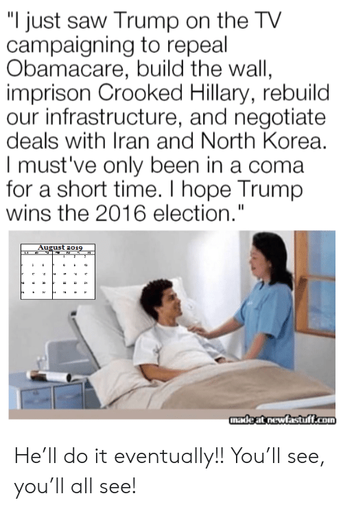 "Short Time: ""I just saw Trump on the TV  campaigning to repeal  Obamacare, build the wall,  imprison Crooked Hillary, rebuild  our infrastructure, and negotiate  deals with Iran and North Korea.  I must've only been in a coma  for a short time. I hope Trump  wins the 2016 election.""  August 2019  2  12  ha  3  madeat newfastuff.com He'll do it eventually!! You'll see, you'll all see!"