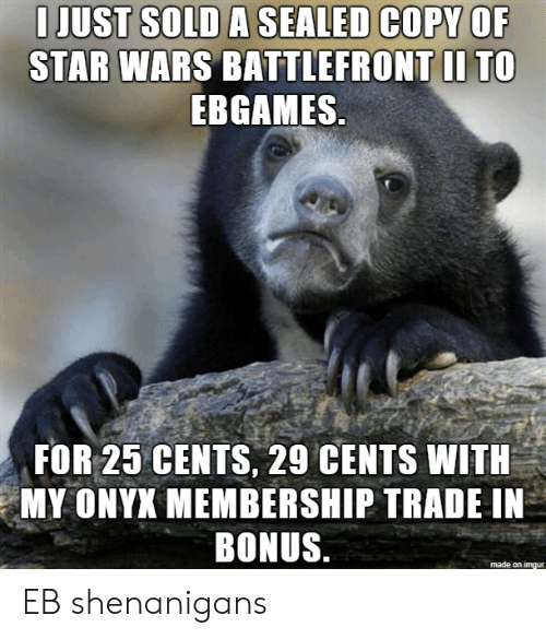 Shenanigans, Star Wars, and Star: I JUST SOLD A SEALED COPY OF  STAR WARS BATTLEFRONT II TO  EBGAMES  FOR 25 CENTS, 29 CENTS WITH  MY ONYX MEMBERSHIP TRADE IN  BONUS  made on imqur EB shenanigans