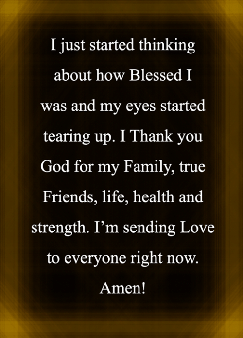 Blessed, Family, and Friends: I just started thinking  about how Blessed I  was and my eyes started  tearing up. I Thank you  God for my Family, true  Friends, life, health and  strength. I'm sending Love  to everyone right now.  Amen!