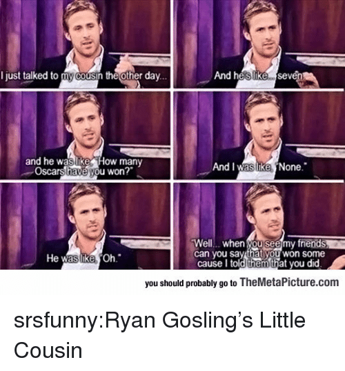 Oscars, Tumblr, and Ryan Gosling: I just talked to my cousin the other dav...  And heslIike sevén  and he waslike How many  Oscars have you won?  And I was ikeNone.  Well... when you seemy fnends  can you say that you won some  He  Oh  cause I told thehat you did  you should probably go to TheMetaPicture.com srsfunny:Ryan Gosling's Little Cousin