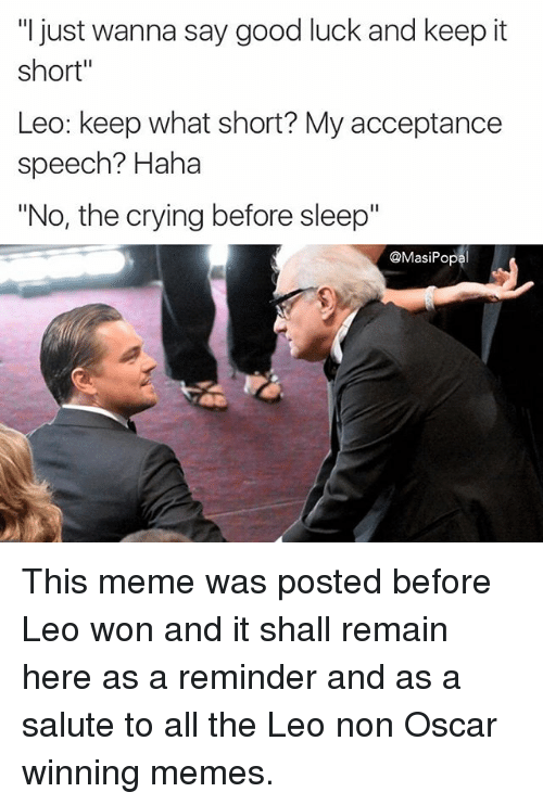 """winning meme: """"I just wanna say good luck and keep it  short""""  Leo: keep what short? My acceptance  speech? Haha  """"No, the crying before sleep""""  @Masi Popal This meme was posted before Leo won and it shall remain here as a reminder and as a salute to all the Leo non Oscar winning memes."""