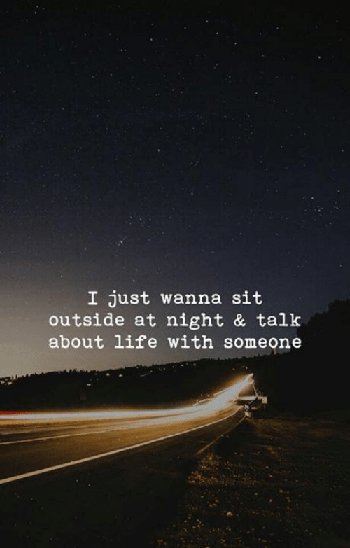 Life, Just, and Outside: I just wanna sit  outside at night & talk  about life with someone