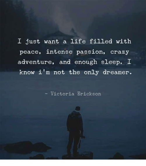 Crazy, Life, and Memes: I just want a life filled with  peace, intenee passion, crazy  adventure, and enough sleep. I  know i'm not the only dreamer.  - Victoria Erickson