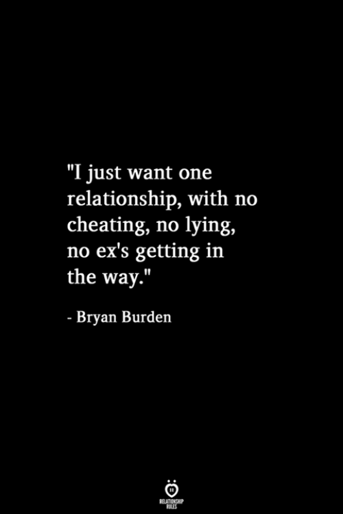 "Cheating, Ex's, and Lying: ""I just want one  relationship, with no  cheating, no lying,  no ex's getting in  the way.""  - Bryan Burden  RELATIONSHIP  LES"