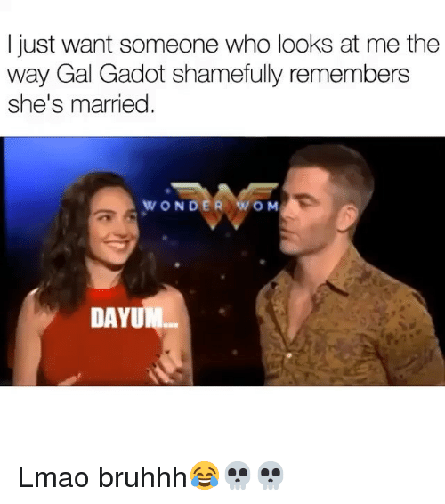 Funny, Lmao, and Wonder: I just want someone who looks at me the  way Gal Gadot shamefully remembers  she's married  WONDER WO M  DAYUM Lmao bruhhh😂💀💀
