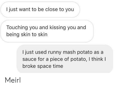 Potato, Space, and Time: I just want to be close to you  Touching you and kissing you and  being skin to skin  I just used runny mash potato as a  sauce for a piece of potato, I think I  broke space time Meirl