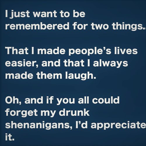 appreciate it: I just want to be  remembered for two things.  That I made people's lives  easier, and that I always  made them laugh.  Oh, and if you all could  forget my drunk  shenanigans, I'd appreciate  it.