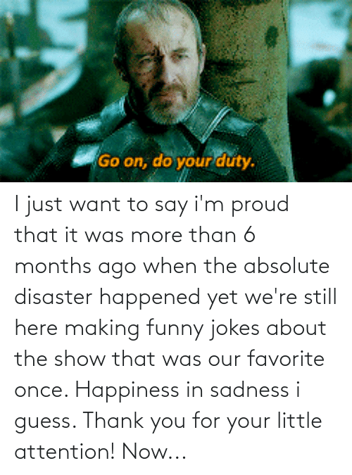 funny jokes: I just want to say i'm proud that it was more than 6 months ago when the absolute disaster happened yet we're still here making funny jokes about the show that was our favorite once. Happiness in sadness i guess. Thank you for your little attention! Now...