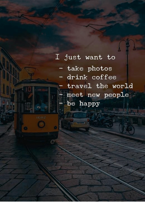 New People: I just want to  - take photos  drink coffee  travel the world  meet new people  be happy