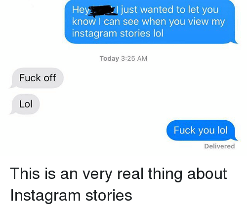 Fuck You, Instagram, and Lol: I just wanted to let you  Hey  know I can see when you view my  instagram stories lol  Today 3:25 AM  Fuck off  Lol  Fuck you lol  Delivered This is an very real thing about Instagram stories