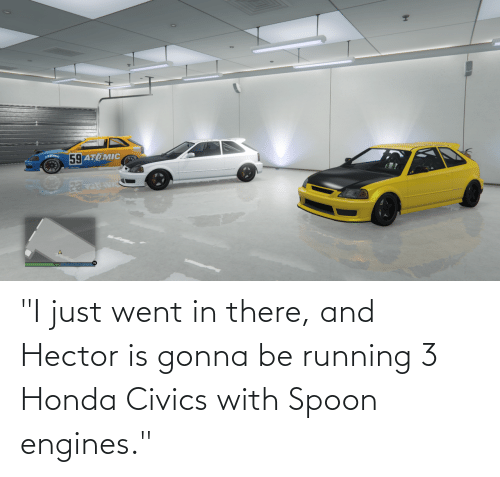 """Running: """"I just went in there, and Hector is gonna be running 3 Honda Civics with Spoon engines."""""""