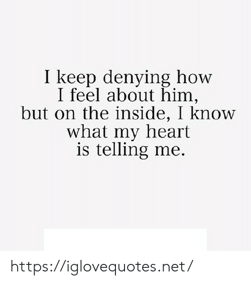 Heart, How, and Net: I keep denying how  I feel about him,  but on the inside, I know  what my heart  is telling me. https://iglovequotes.net/