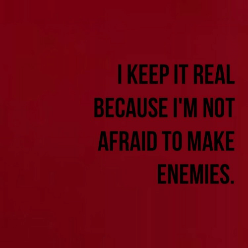 Enemies, Make, and Real: I KEEP IT REAL  BECAUSE I'M NOT  AFRAID TO MAKE  ENEMIES