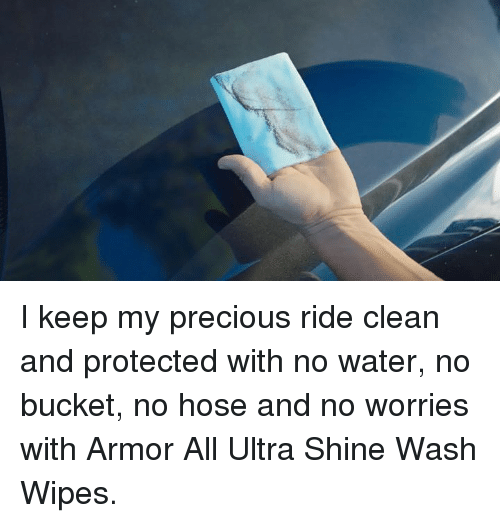 Precious, Water, and Armor: I keep my precious ride clean and protected with no water, no bucket, no hose and no worries with Armor All Ultra Shine Wash Wipes.