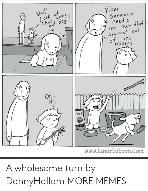 Dank, Food, and Memes: i kes..  S omeone  need s  to put that  animal out  0  misery  On  FooD  www.lunarbaboon.com A wholesome turn by DannyHallam MORE MEMES
