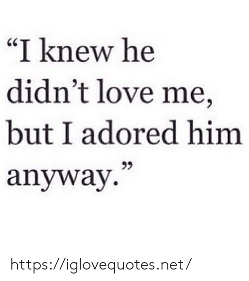 """Love, Net, and Him: """"I knew he  didn't love me,  but I adored him  anyway. https://iglovequotes.net/"""