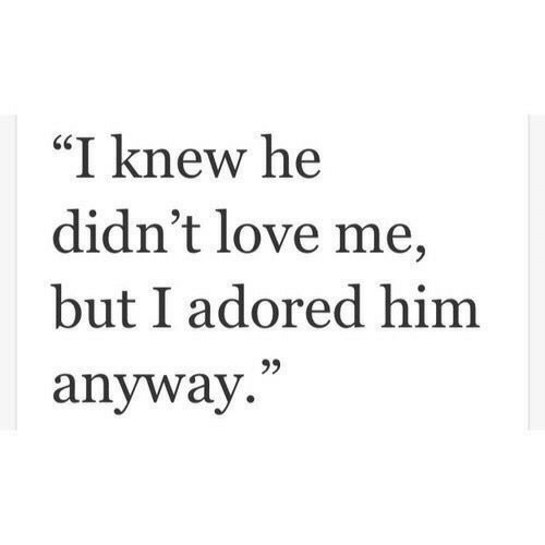 "Love, Knew, and  Anyway: ""I knew he  didn't love me,  but I adored hinm  anyway  25"