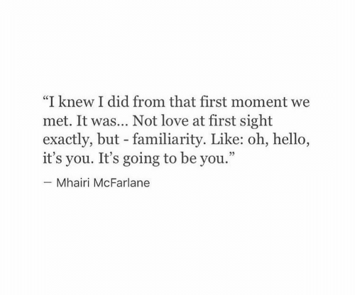 "At First Sight: ""I knew I did from that first moment we  met. It was... Not love at first sight  exactly, but - familiarity. Like: oh, hello,  it's you. It's going to be you.""  Mhairi McFarlane"