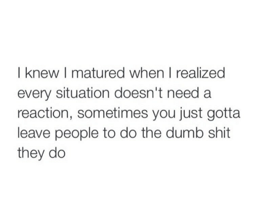 The Dumb: I knew I matured when I realized  every situation doesn't need a  reaction, sometimes you just gotta  leave people to do the dumb shit  they do
