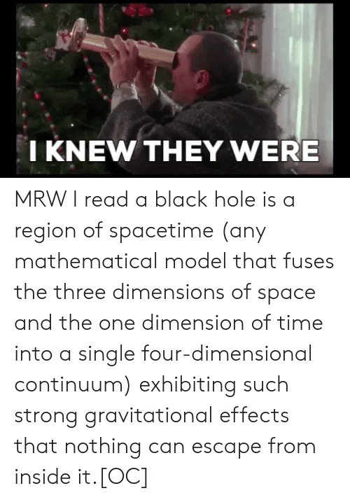 Four Dimensional: I KNEW THEY WERE MRW I read a black hole is a region of spacetime (any mathematical model that fuses the three dimensions of space and the one dimension of time into a single four-dimensional continuum) exhibiting such strong gravitational effects that nothing can escape from inside it.[OC]