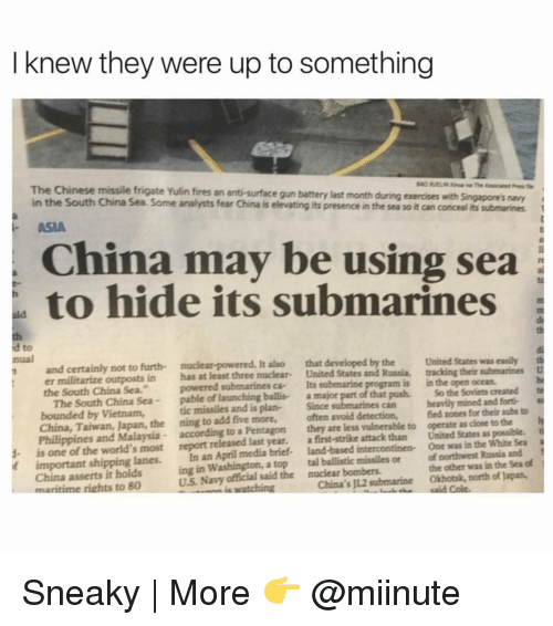 """Submariner: I knew they were up to something  The Chinese missile frigate Yulin fires an anti-surface gun battery last month during exercises with singapore's navy  in the South China Sea. Some analysts fear China is e  its presence in the sea soit can concealits submarines  ASIA  China may be using sea  to hide its submarines  a to  and certainly not to furth- It  also that developed by the United States was easily th  er militarize outposts in has at least three nuclear  United States and Russia. tracking their submarines  D  the South China Sea.""""  powered submarines ca- Its submarine  is in the open ocean.  nual  The South China Sea  pable of launching ballis- a major part of that push. So the Soviets created te  bounded by Vietnam,  tic missiles and plan-  Since  can heavily mined and forti-  China, Taiwan, Japan, the ning to add five more,  often avoid detection,  fied zones for their subs to  h  Philippines and Malaysia according to a Pentagon  they are less vulnerable to operate as dose to the  t  1- is one of the world's most report released last year.  a first-strike attack than United States as possible.  if important shipping lanes.  In an April media brief- land-based intercontinen- One was in the White Sea  China asserts it holds  ing in Washington, a top tal ballistic missiles or of northwest Russia and  of  US Navy said the nuclear bombers.  the other was in the Sea maritime rights to 80  watching  China's JL2 submarine Okhotsk, north of Japan, Sneaky 