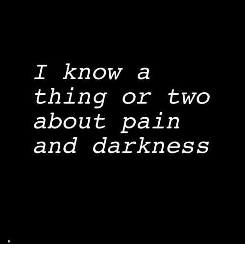 Pain, Darkness, and Thing: I know a  thing or two  about pain  and darkness
