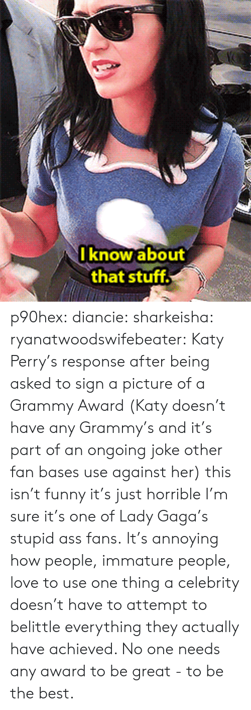 Ass, Funny, and Katy Perry: I know about  that stuff p90hex: diancie:  sharkeisha:  ryanatwoodswifebeater:  Katy Perry's response after being asked to sign a picture of a Grammy Award (Katy doesn't have any Grammy's and it's part of an ongoing joke other fan bases use against her)  this isn't funny it's just horrible  I'm sure it's one of Lady Gaga's stupid ass fans.   It's annoying how people, immature people, love to use one thing a celebrity doesn't have to attempt to belittle everything they actually have achieved. No one needs any award to be great - to be the best.