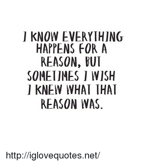 Bui: I KNOW EVERYTHING  HAPPENS FOR A  REASON, BUI  SOMETIMES I WISH  I KNEW WHAT THAT  REASON WAS http://iglovequotes.net/
